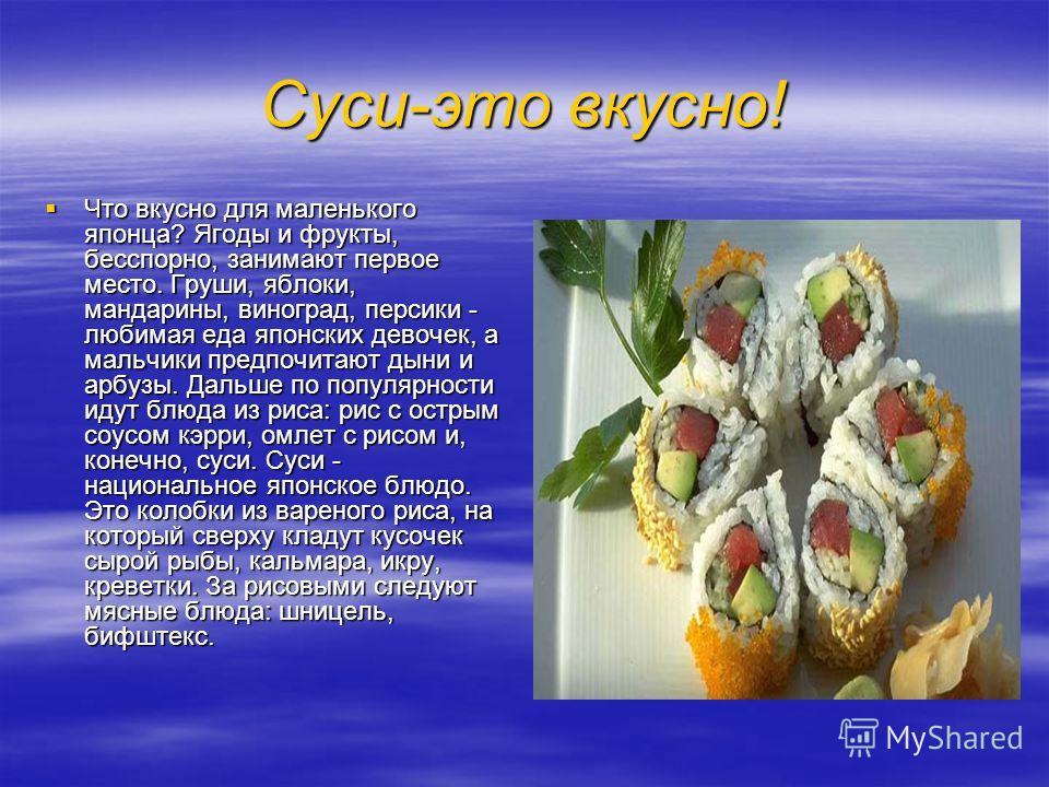 Суси-это вкусно! Что вкусно для маленького японца? Ягоды и фрукты, бесспорно, занимают первое место. Груши, яблоки, мандарины, виноград, персики - любимая еда японских девочек, а мальчики предпочитают дыни и арбузы. Дальше по популярности идут блюда