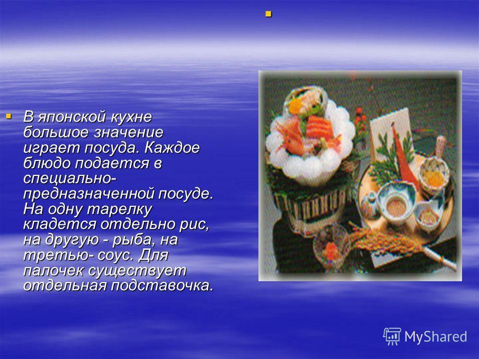 В японской кухне большое значение играет посуда. Каждое блюдо подается в специально- предназначенной посуде. На одну тарелку кладется отдельно рис, на другую - рыба, на третью- соус. Для палочек существует отдельная подставочка. В японской кухне боль