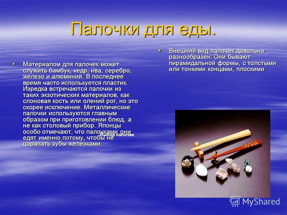 Палочки для еды. Материалом для палочек может служить бамбук, кедр, ива, серебро, железо и алюминий. В последнее время часто используется пластик. Изредка встречаются палочки из таких экзотических материалов, как слоновая кость или олений рог, но это