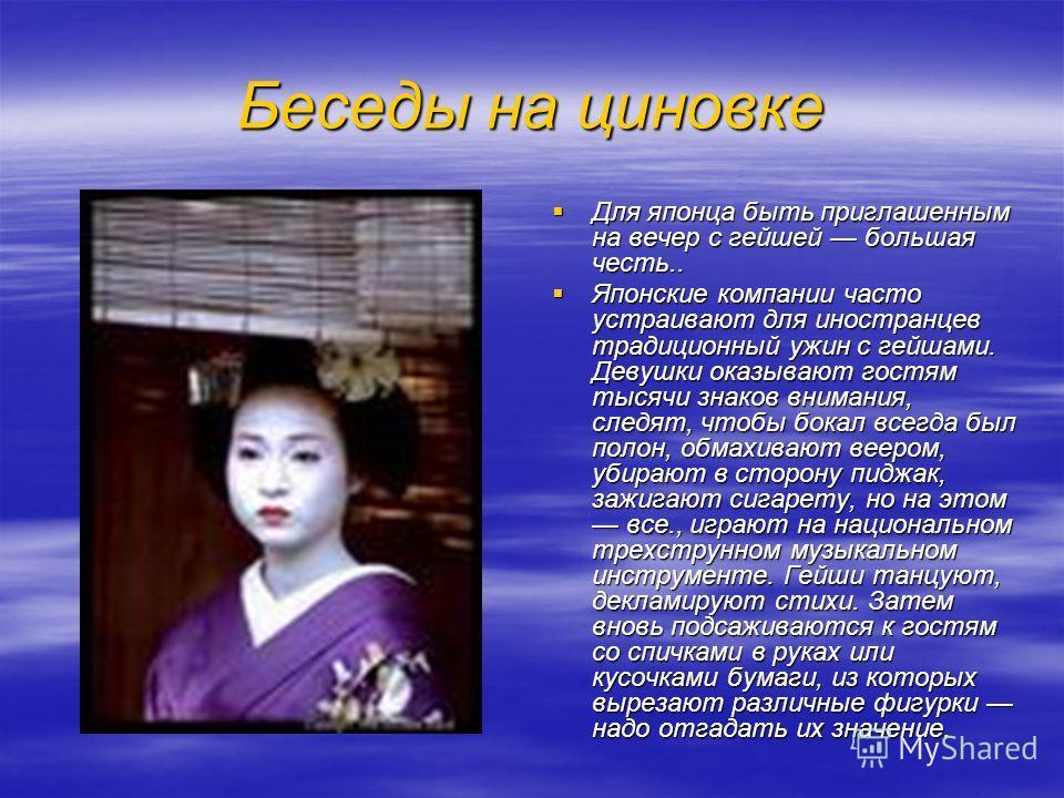 Беседы на циновке Для японца быть приглашенным на вечер с гейшей большая честь.. Для японца быть приглашенным на вечер с гейшей большая честь.. Японские компании часто устраивают для иностранцев традиционный ужин с гейшами. Девушки оказывают гостям т