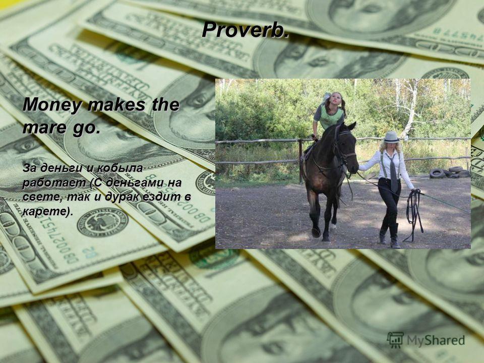 Proverb. Money makes the mare go. За деньги и кобыла работает (С деньгами на свете, так и дурак ездит в карете).