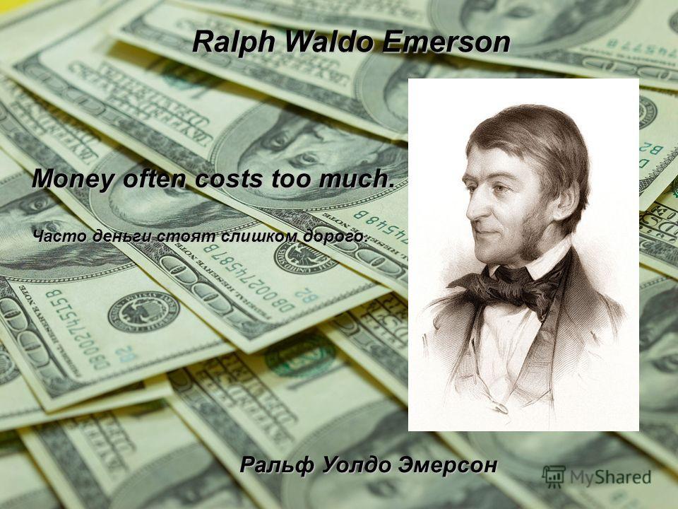 Ralph Waldo Emerson Ральф Уолдо Эмерсон Money often costs too much. Часто деньги стоят слишком дорого.
