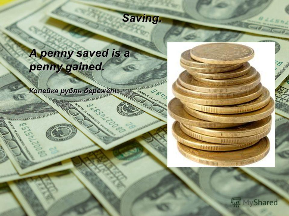 Saving. A penny saved is a penny gained. Копейка рубль бережёт.