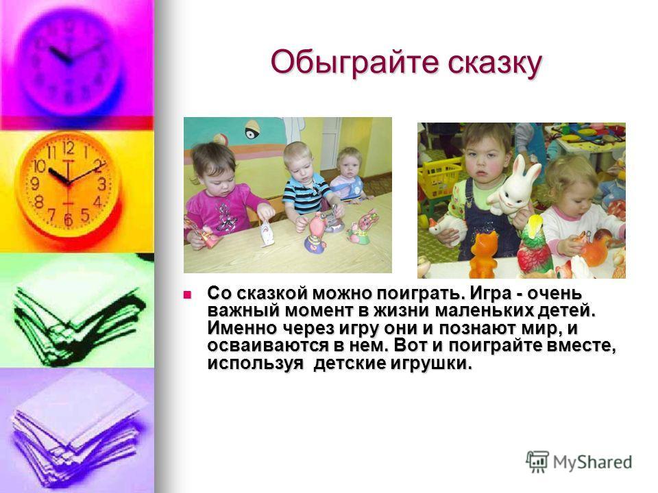 Обыграйте сказку Со сказкой можно поиграть. Игра - очень важный момент в жизни маленьких детей. Именно через игру они и познают мир, и осваиваются в нем. Вот и поиграйте вместе, используя детские игрушки. Со сказкой можно поиграть. Игра - очень важны