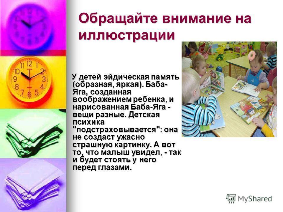 Обращайте внимание на иллюстрации У детей эйдическая память (образная, яркая). Баба- Яга, созданная воображением ребенка, и нарисованная Баба-Яга - вещи разные. Детская психика