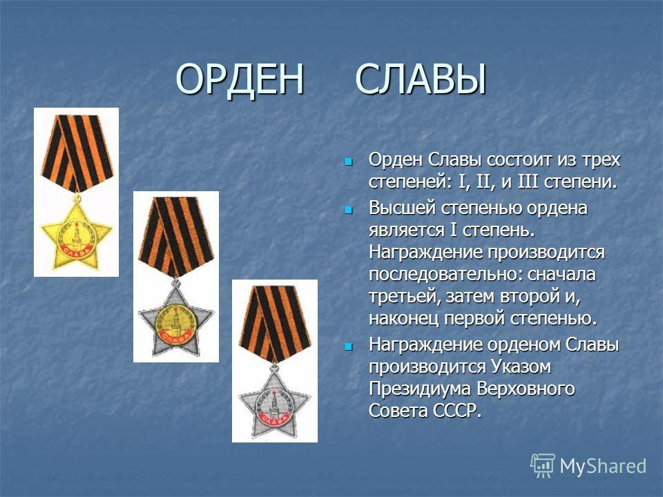 ОРДЕН СЛАВЫ Орден Славы состоит из трех степеней: I, II, и III степени. Орден Славы состоит из трех степеней: I, II, и III степени. Высшей степенью ордена является I степень. Награждение производится последовательно: сначала третьей, затем второй и,