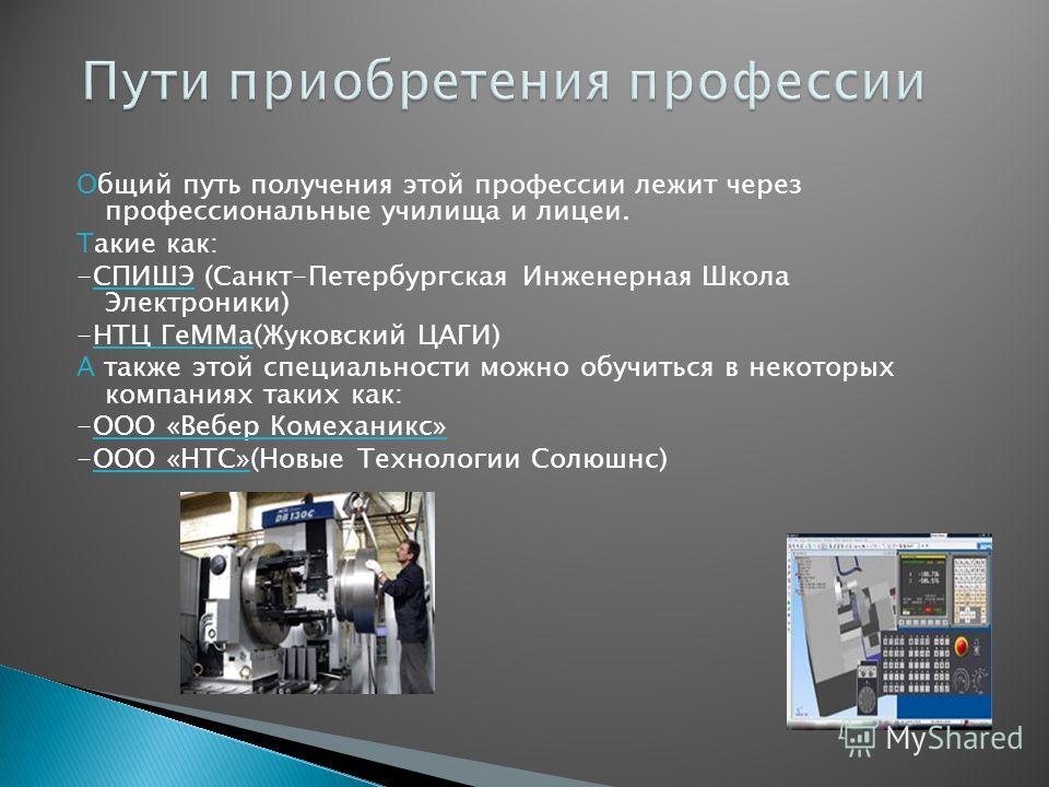Общий путь получения этой профессии лежит через профессиональные училища и лицеи. Такие как: -СПИШЭ (Санкт-Петербургская Инженерная Школа Электроники) -НТЦ ГеММа(Жуковский ЦАГИ) А также этой специальности можно обучиться в некоторых компаниях таких к
