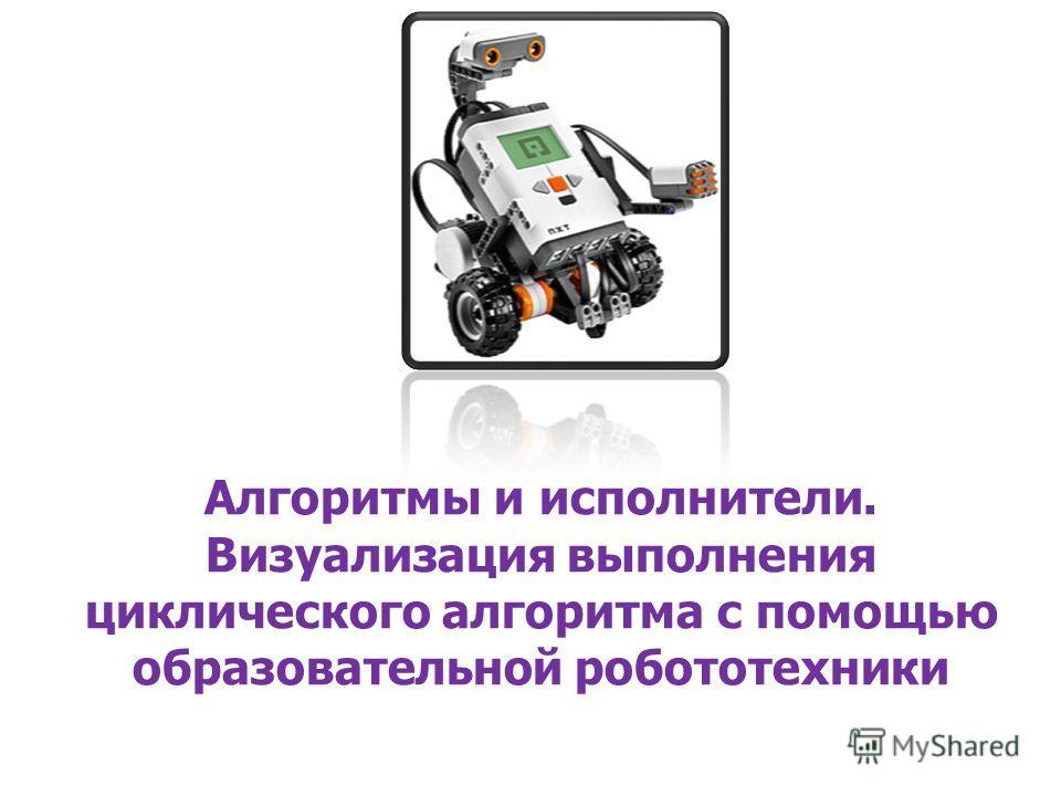 Алгоритмы и исполнители. Визуализация выполнения циклического алгоритма с помощью образовательной робототехники