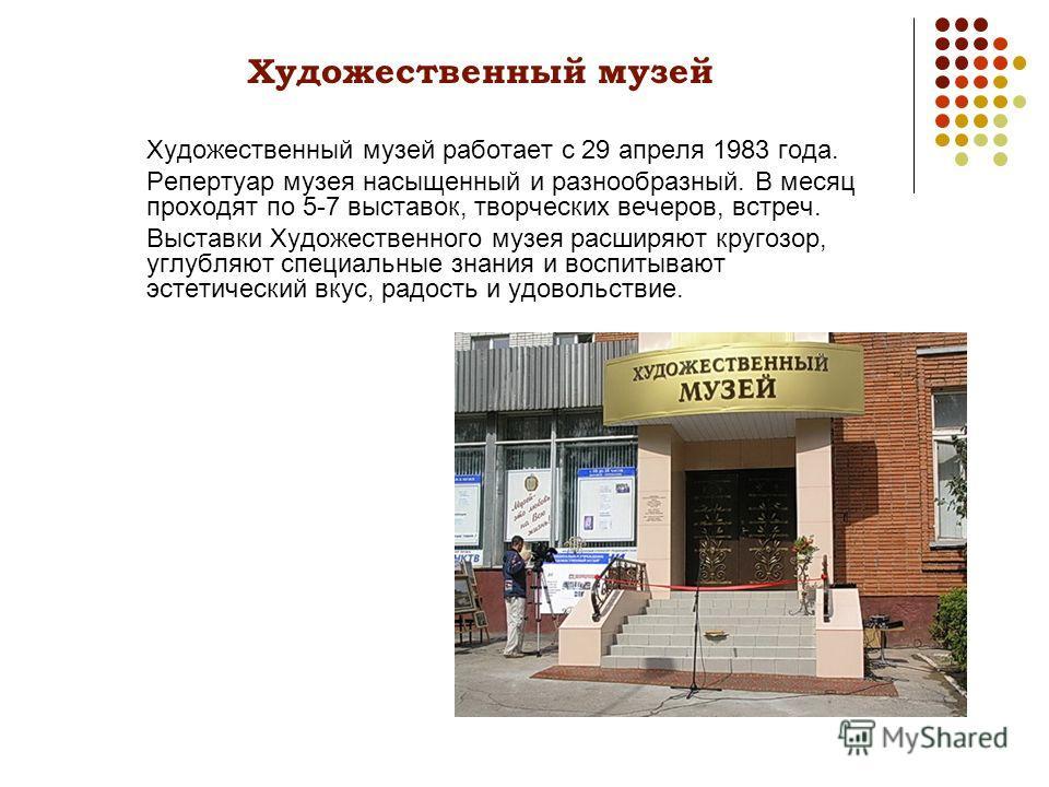 Художественный музей Художественный музей работает с 29 апреля 1983 года. Репертуар музея насыщенный и разнообразный. В месяц проходят по 5-7 выставок, творческих вечеров, встреч. Выставки Художественного музея расширяют кругозор, углубляют специальн