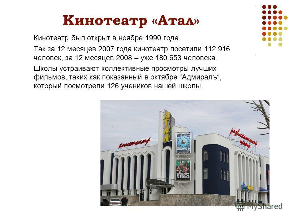 Кинотеатр «Атал» Кинотеатр был открыт в ноябре 1990 года. Так за 12 месяцев 2007 года кинотеатр посетили 112.916 человек, за 12 месяцев 2008 – уже 180.653 человека. Школы устраивают коллективные просмотры лучших фильмов, таких как показанный в октябр