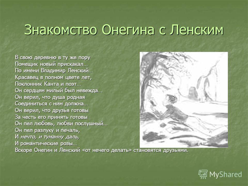 Знакомство Онегина с Ленским В свою деревню в ту же пору Помещик новый прискакал… По имени Владимир Ленский… Красавец в полном цвете лет, Поклонник Канта и поэт… Он сердцем милый был невежда… Он верил, что душа родная Соединиться с ним должна… Он вер