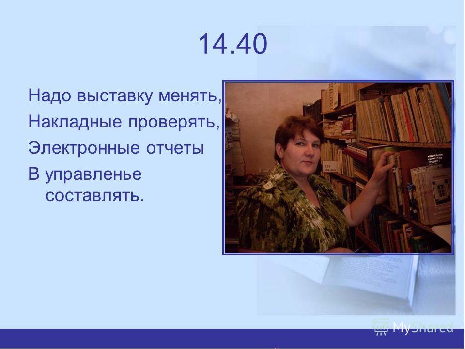 14.40 Надо выставку менять, Накладные проверять, Электронные отчеты В управленье составлять.