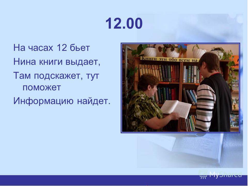 12.00 На часах 12 бьет Нина книги выдает, Там подскажет, тут поможет Информацию найдет.