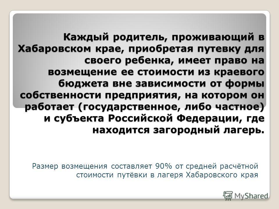 Каждый родитель, проживающий в Хабаровском крае, приобретая путевку для своего ребенка, имеет право на возмещение ее стоимости из краевого бюджета вне зависимости от формы собственности предприятия, на котором он работает (государственное, либо частн