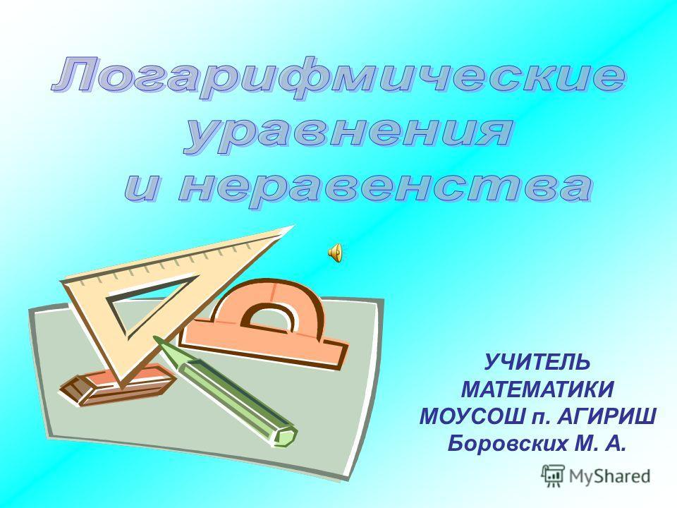 УЧИТЕЛЬ МАТЕМАТИКИ МОУСОШ п. АГИРИШ Боровских М. А.