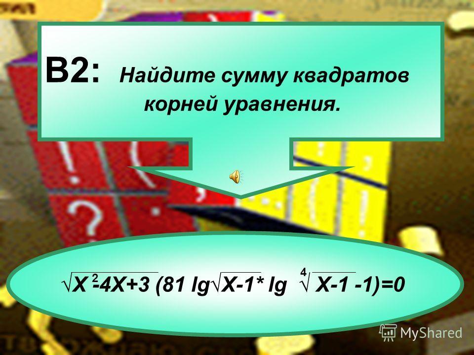 В2: Найдите сумму квадратов корней уравнения. Х -4Х+3 (81 lgХ-1* lg Х-1 -1)=0 4 2
