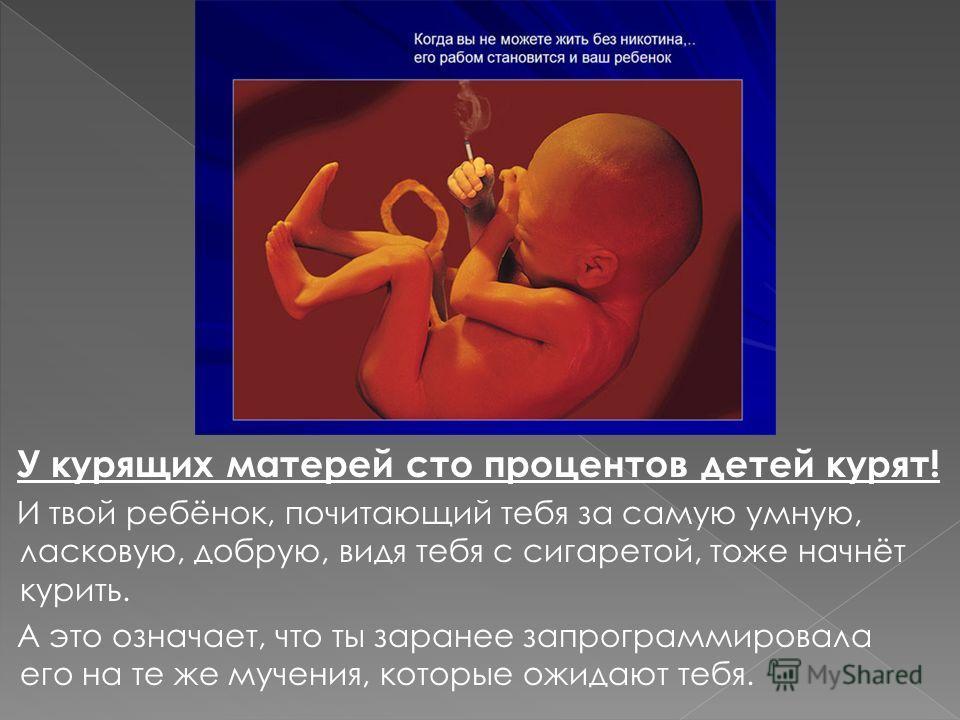 У курящих матерей сто процентов детей курят! И твой ребёнок, почитающий тебя за самую умную, ласковую, добрую, видя тебя с сигаретой, тоже начнёт курить. А это означает, что ты заранее запрограммировала его на те же мучения, которые ожидают тебя.