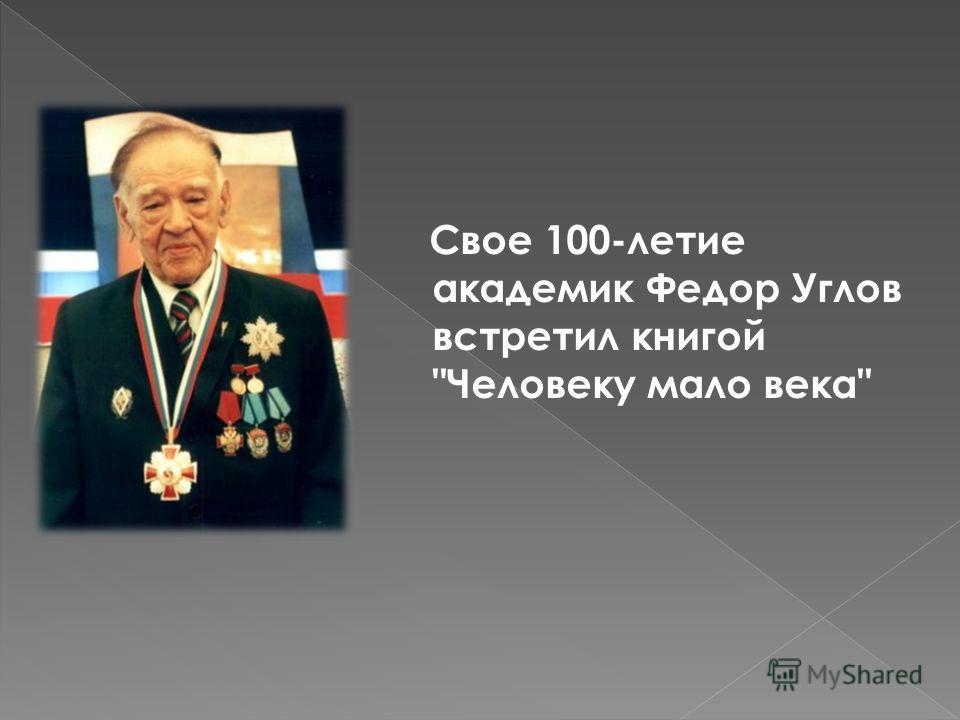Свое 100-летие академик Федор Углов встретил книгой Человеку мало века