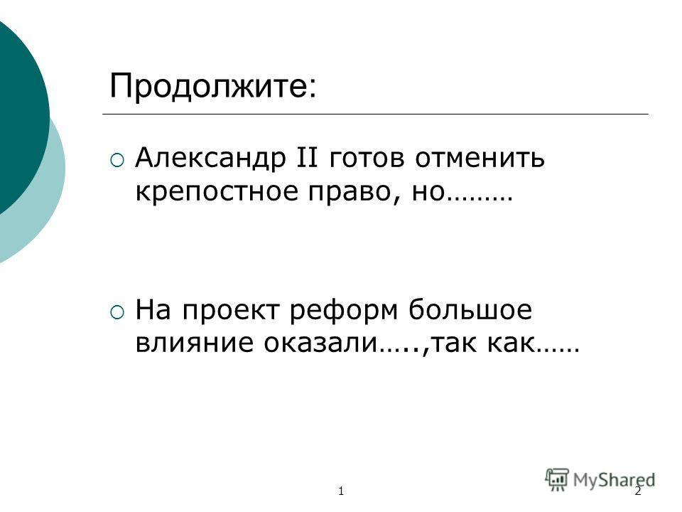 12 Продолжите: Александр II готов отменить крепостное право, но……… На проект реформ большое влияние оказали…..,так как……