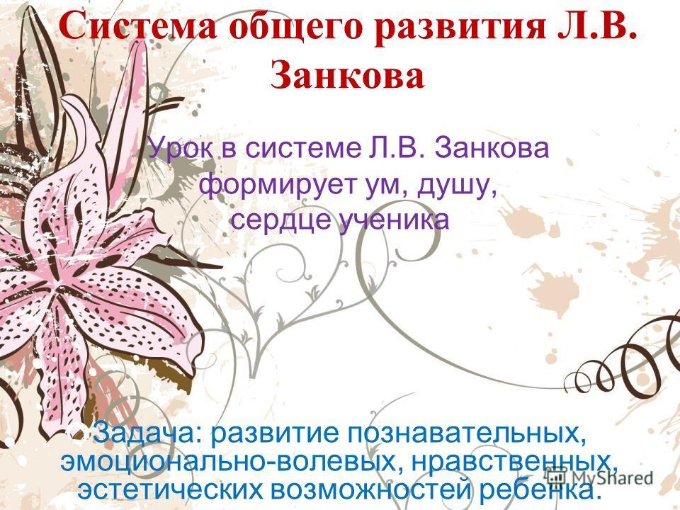 Система общего развития Л.В. Занкова Урок в системе Л.В. Занкова формирует ум, душу, сердце ученика Задача: развитие познавательных, эмоционально-волевых, нравственных, эстетических возможностей ребенка.
