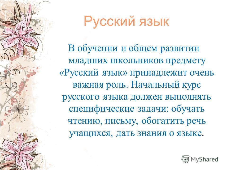 Русский язык В обучении и общем развитии младших школьников предмету «Русский язык» принадлежит очень важная роль. Начальный курс русского языка должен выполнять специфические задачи: обучать чтению, письму, обогатить речь учащихся, дать знания о язы