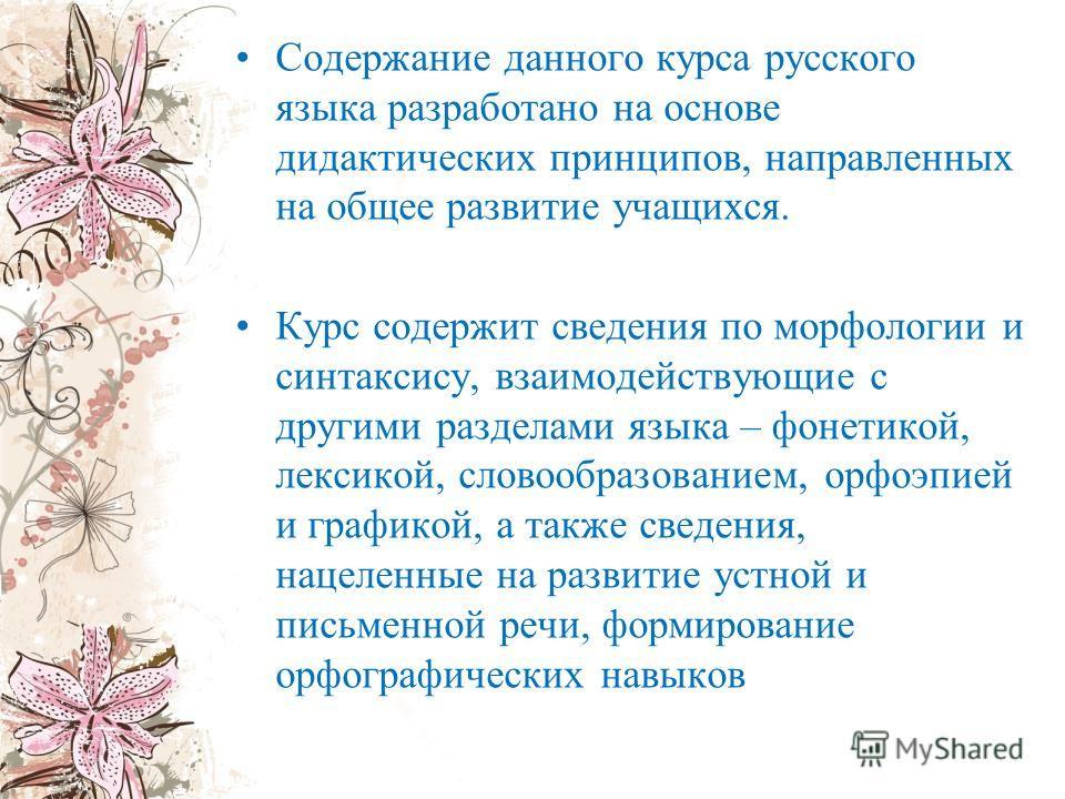 Содержание данного курса русского языка разработано на основе дидактических принципов, направленных на общее развитие учащихся. Курс содержит сведения по морфологии и синтаксису, взаимодействующие с другими разделами языка – фонетикой, лексикой, слов