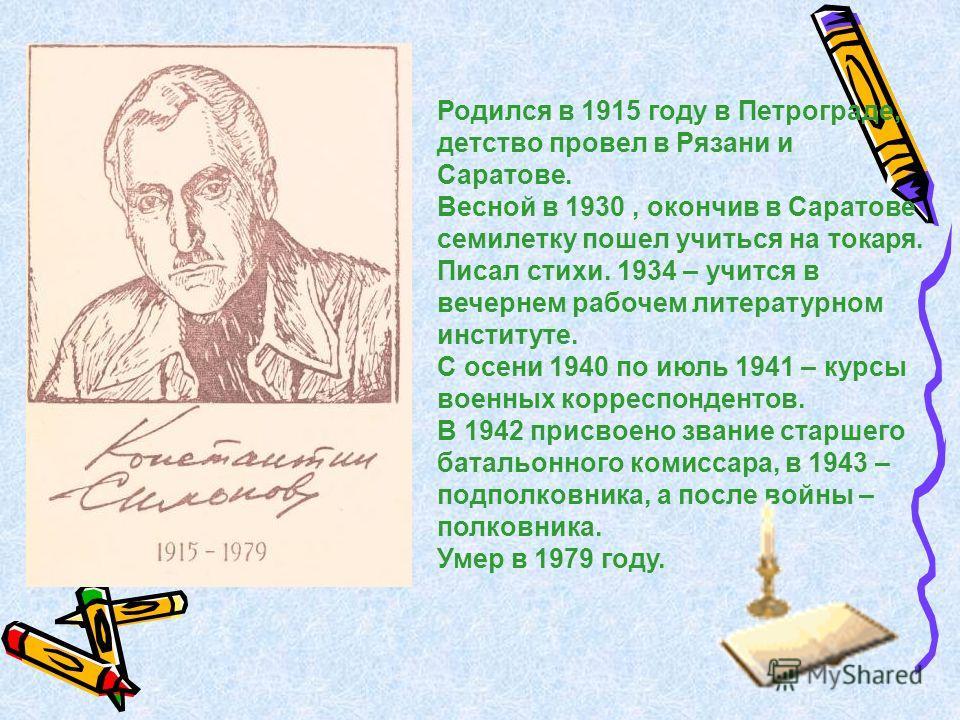 Родился в 1915 году в Петрограде, детство провел в Рязани и Саратове. Весной в 1930, окончив в Саратове семилетку пошел учиться на токаря. Писал стихи. 1934 – учится в вечернем рабочем литературном институте. С осени 1940 по июль 1941 – курсы военных