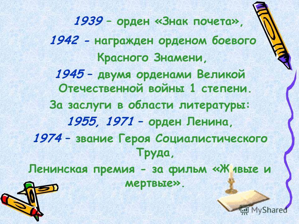 1939 – орден «Знак почета», 1942 - награжден орденом боевого Красного Знамени, 1945 – двумя орденами Великой Отечественной войны 1 степени. За заслуги в области литературы: 1955, 1971 – орден Ленина, 1974 – звание Героя Социалистического Труда, Ленин
