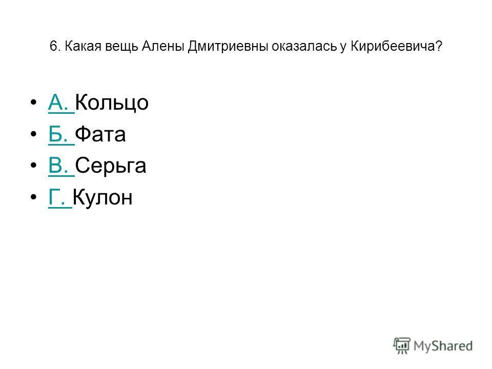6. Какая вещь Алены Дмитриевны оказалась у Кирибеевича? А. КольцоА. Б. ФатаБ. В. СерьгаВ. Г. КулонГ.