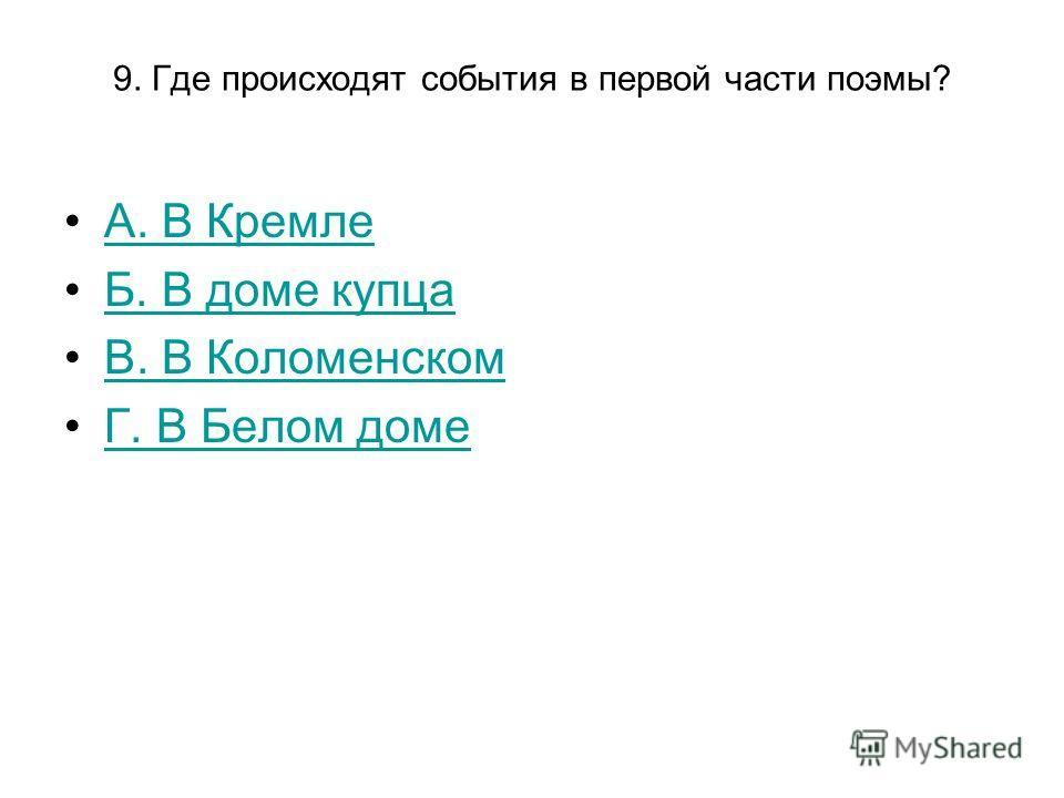 9. Где происходят события в первой части поэмы? А. В Кремле Б. В доме купца В. В Коломенском Г. В Белом доме