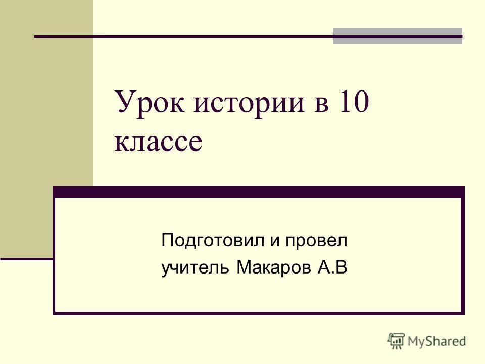 Урок истории в 10 классе Подготовил и провел учитель Макаров А.В