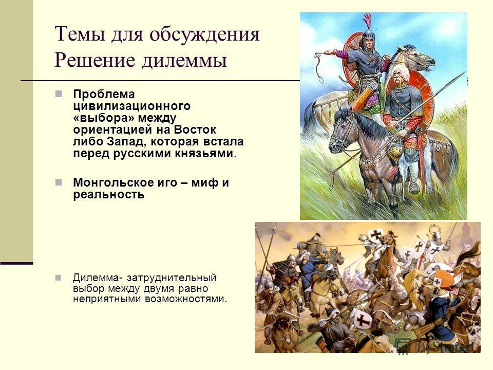 Темы для обсуждения Решение дилеммы Проблема цивилизационного «выбора» между ориентацией на Восток либо Запад, которая встала перед русскими князьями. Проблема цивилизационного «выбора» между ориентацией на Восток либо Запад, которая встала перед рус