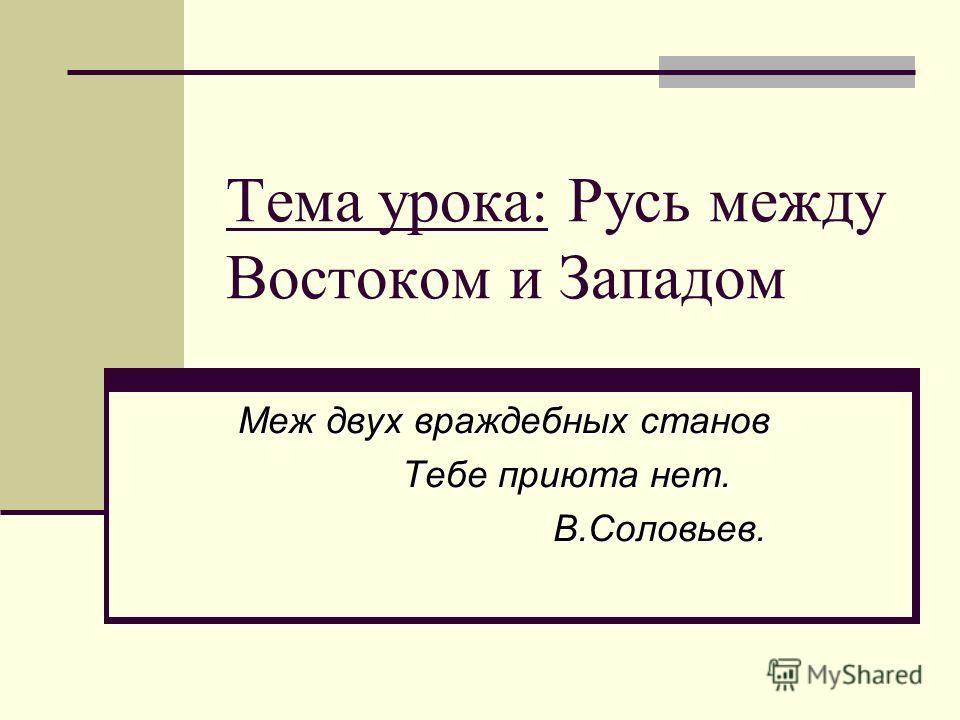 Тема урока: Русь между Востоком и Западом Меж двух враждебных станов Тебе приюта нет. Тебе приюта нет. В.Соловьев. В.Соловьев.