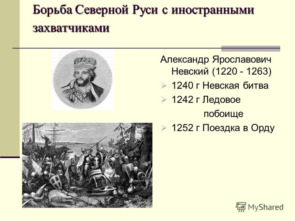 Борьба Северной Руси с иностранными захватчиками Александр Ярославович Невский (1220 - 1263) 1240 г Невская битва 1242 г Ледовое побоище 1252 г Поездка в Орду