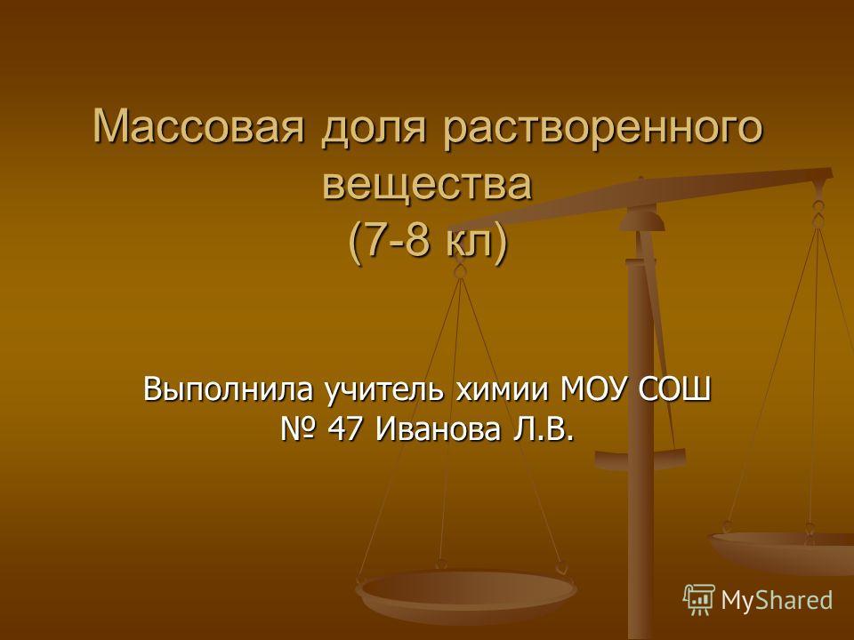 Массовая доля растворенного вещества (7-8 кл) Выполнила учитель химии МОУ СОШ 47 Иванова Л.В.
