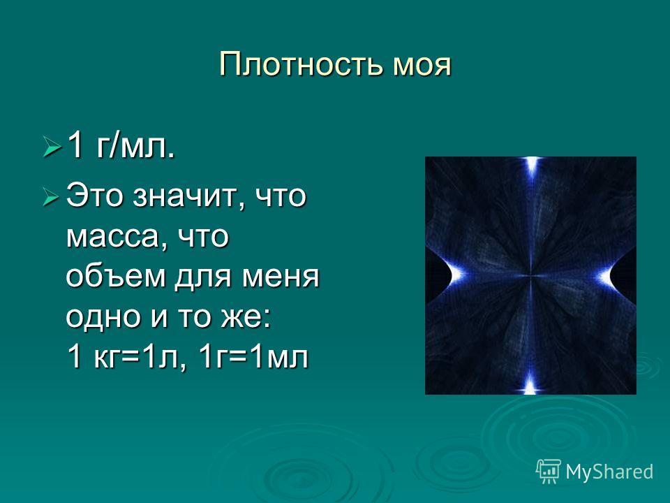 Плотность моя 1 г/мл. 1 г/мл. Это значит, что масса, что объем для меня одно и то же: 1 кг=1л, 1г=1мл Это значит, что масса, что объем для меня одно и то же: 1 кг=1л, 1г=1мл