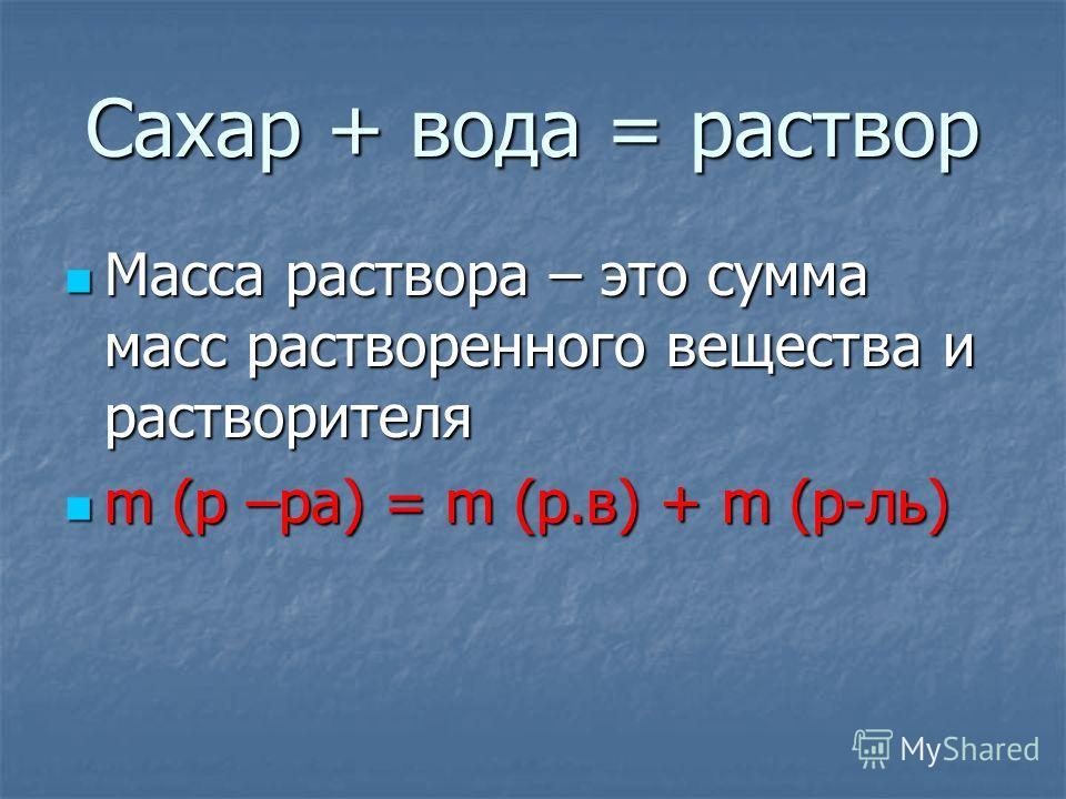 Сахар + вода = раствор Масса раствора – это сумма масс растворенного вещества и растворителя Масса раствора – это сумма масс растворенного вещества и растворителя m (р –ра) = m (р.в) + m (р-ль) m (р –ра) = m (р.в) + m (р-ль)