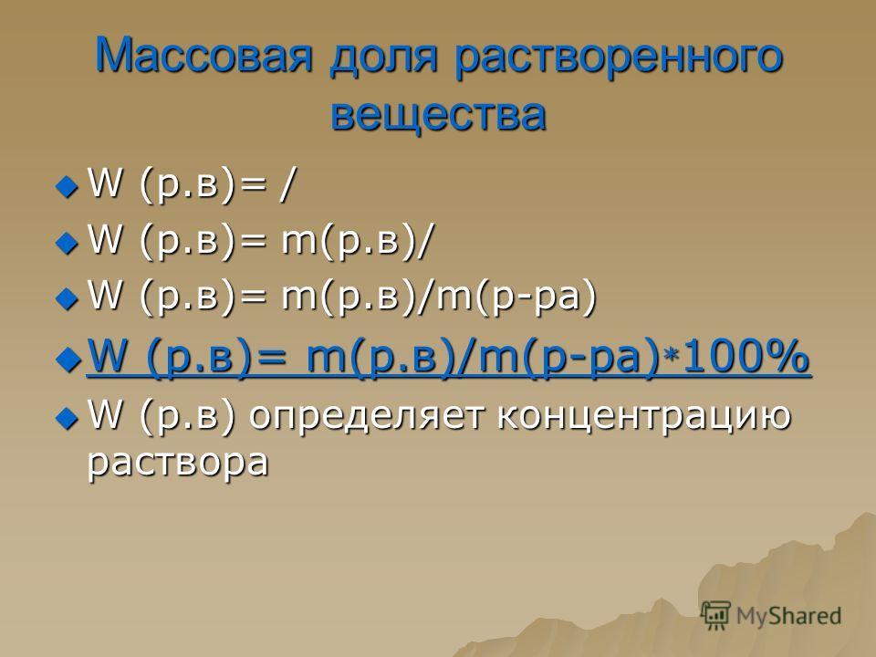 Массовая доля растворенного вещества W (р.в)= / W (р.в)= / W (р.в)= m(р.в)/ W (р.в)= m(р.в)/ W (р.в)= m(р.в)/m(р-ра) W (р.в)= m(р.в)/m(р-ра) W (р.в)= m(р.в)/m(р-ра) * 100% W (р.в)= m(р.в)/m(р-ра) * 100% W (р.в) определяет концентрацию раствора W (р.в