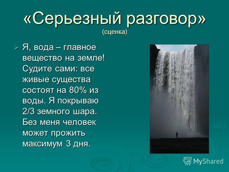 «Серьезный разговор» (сценка) Я, вода – главное вещество на земле! Судите сами: все живые существа состоят на 80% из воды. Я покрываю 2/3 земного шара. Без меня человек может прожить максимум 3 дня. Я, вода – главное вещество на земле! Судите сами: в