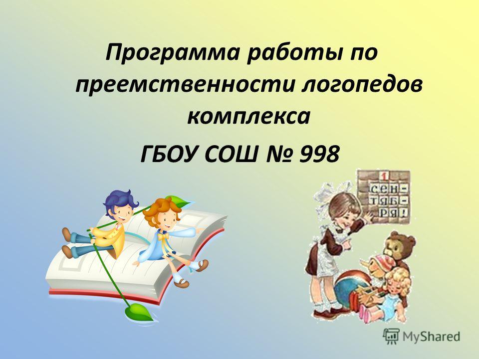 Программа работы по преемственности логопедов комплекса ГБОУ СОШ 998