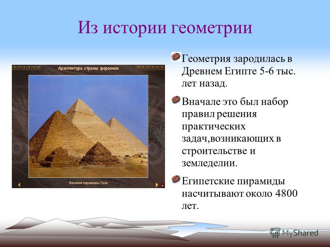 Из истории геометрии Геометрия зародилась в Древнем Египте 5-6 тыс. лет назад. Вначале это был набор правил решения практических задач,возникающих в строительстве и земледелии. Египетские пирамиды насчитывают около 4800 лет.