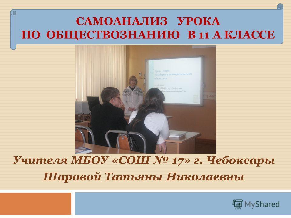 Учителя МБОУ «СОШ 17» г. Чебоксары Шаровой Татьяны Николаевны САМОАНАЛИЗ УРОКА ПО ОБЩЕСТВОЗНАНИЮ В 11 А КЛАССЕ