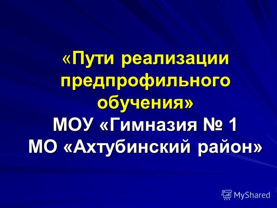 «Пути реализации предпрофильного обучения» МОУ «Гимназия 1 МО «Ахтубинский район»