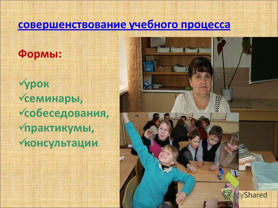 совершенствование учебного процесса Формы: урок семинары, собеседования, практикумы, консультации.