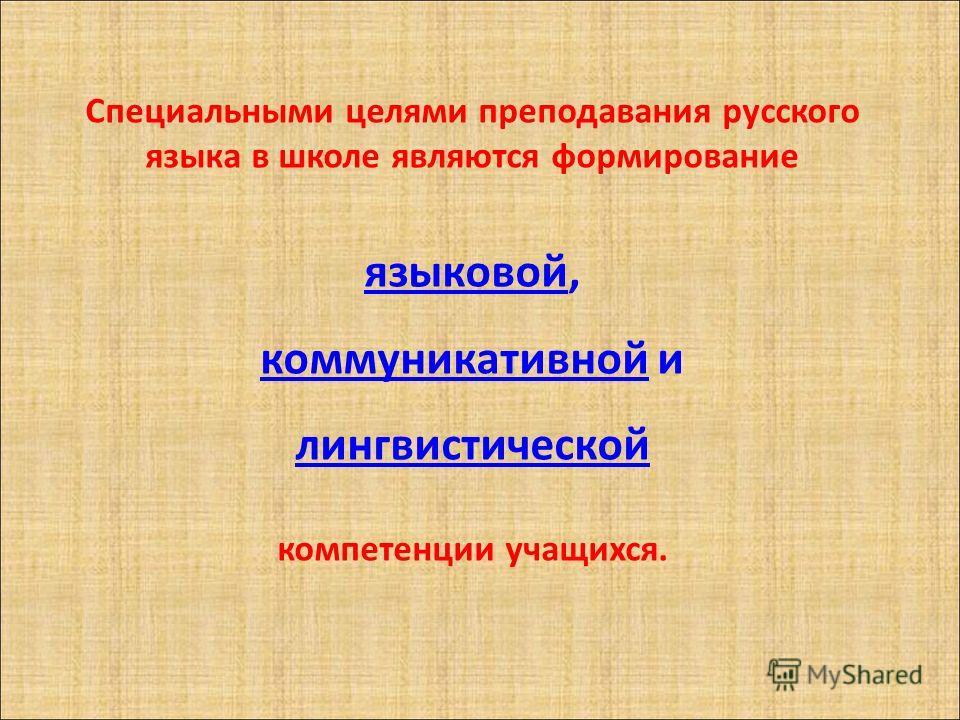 Специальными целями преподавания русского языка в школе являются формирование языковойязыковой, коммуникативнойкоммуникативной и лингвистической компетенции учащихся.