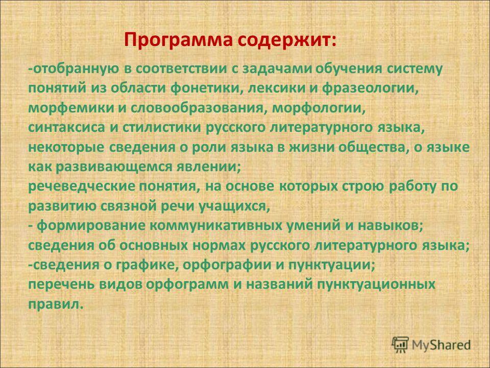 Программа содержит: -отобранную в соответствии с задачами обучения систему понятий из области фонетики, лексики и фразеологии, морфемики и словообразования, морфологии, синтаксиса и стилистики русского литературного языка, некоторые сведения о роли я