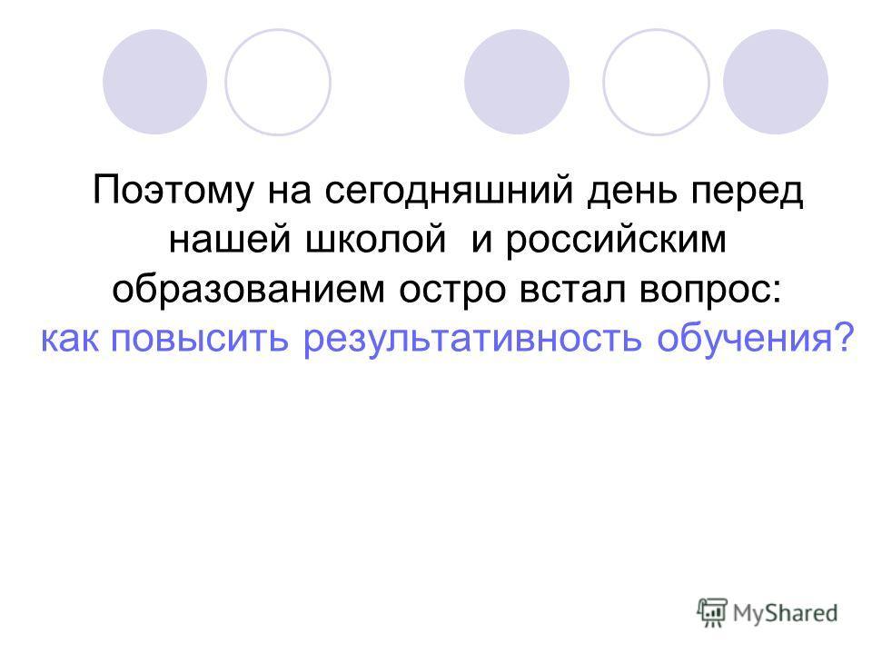 Поэтому на сегодняшний день перед нашей школой и российским образованием остро встал вопрос: как повысить результативность обучения?