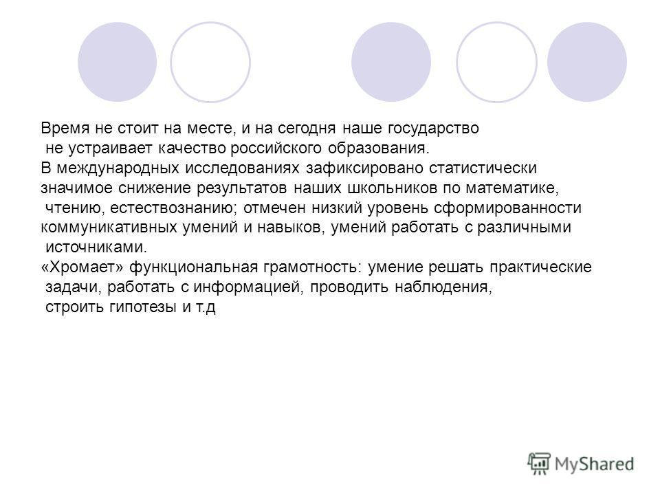Время не стоит на месте, и на сегодня наше государство не устраивает качество российского образования. В международных исследованиях зафиксировано статистически значимое снижение результатов наших школьников по математике, чтению, естествознанию; отм