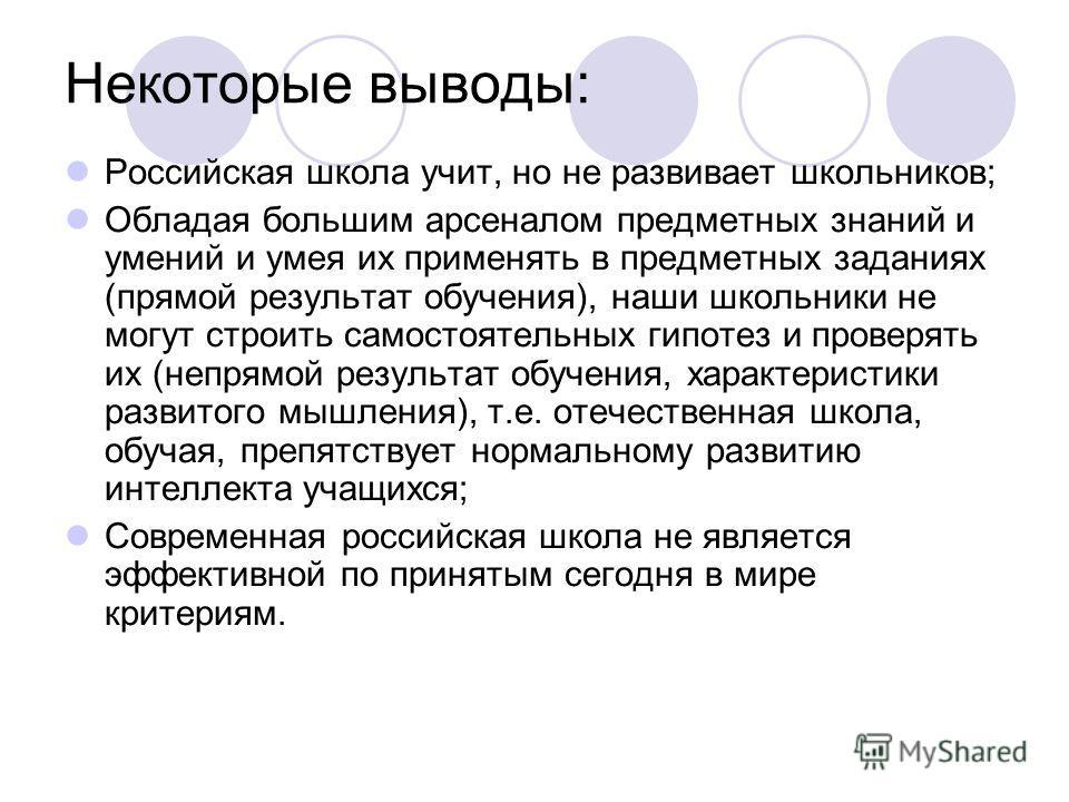 Некоторые выводы: Российская школа учит, но не развивает школьников; Обладая большим арсеналом предметных знаний и умений и умея их применять в предметных заданиях (прямой результат обучения), наши школьники не могут строить самостоятельных гипотез и