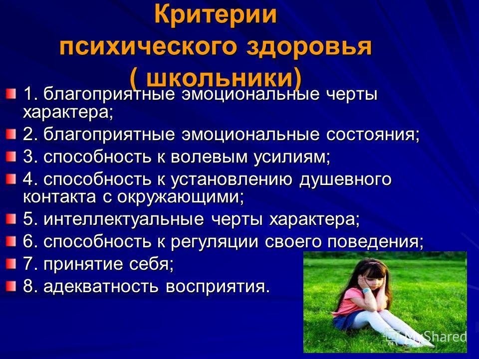 Критерии психического здоровья ( школьники) 1. благоприятные эмоциональные черты характера; 2. благоприятные эмоциональные состояния; 3. способность к волевым усилиям; 4. способность к установлению душевного контакта с окружающими; 5. интеллектуальны